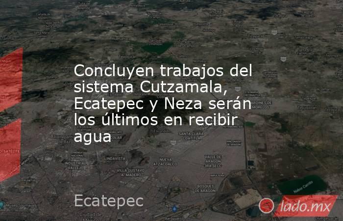 Concluyen trabajos del sistema Cutzamala, Ecatepec y Neza serán los últimos en recibir agua. Noticias en tiempo real
