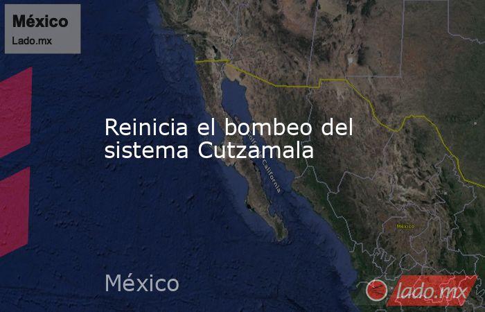 Reinicia el bombeo del sistema Cutzamala. Noticias en tiempo real
