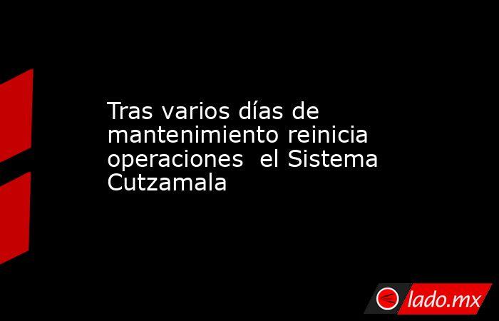Tras varios días de mantenimiento reinicia operaciones  el Sistema Cutzamala. Noticias en tiempo real