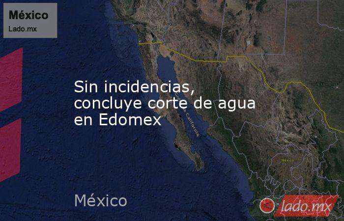 Sin incidencias, concluye corte de agua en Edomex. Noticias en tiempo real