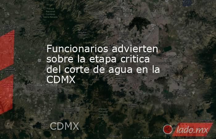 Funcionarios advierten sobre la etapa critica del corte de agua en la CDMX. Noticias en tiempo real