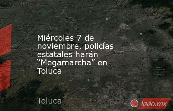 """Miércoles 7 de noviembre, policías estatales harán """"Megamarcha"""" en Toluca. Noticias en tiempo real"""