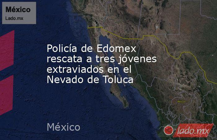 Policía de Edomex rescata a tres jóvenes extraviados en el Nevado de Toluca. Noticias en tiempo real