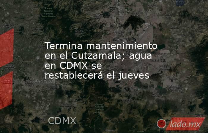 Termina mantenimiento en el Cutzamala; agua en CDMX se restablecerá el jueves. Noticias en tiempo real