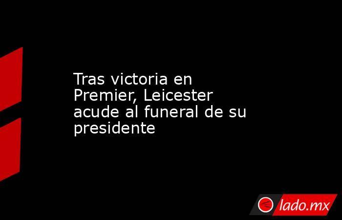 Tras victoria en Premier, Leicester acude al funeral de su presidente. Noticias en tiempo real