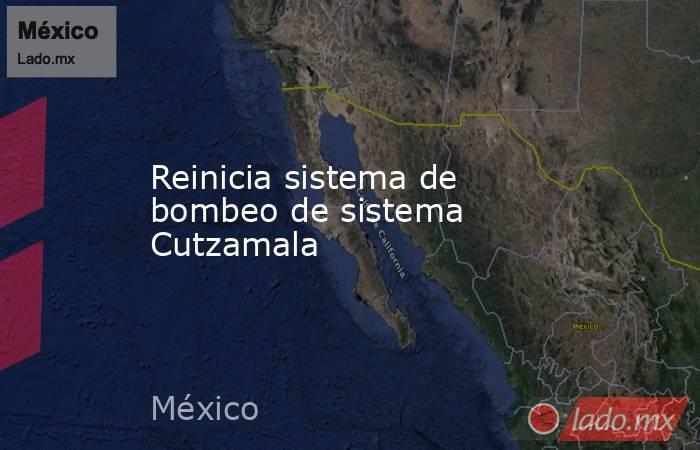 Reinicia sistema de bombeo de sistema Cutzamala. Noticias en tiempo real