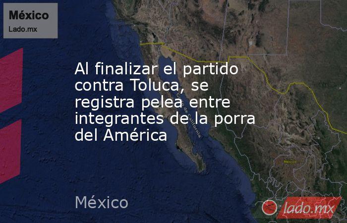 Al finalizar el partido contra Toluca, se registra pelea entre integrantes de la porra del América. Noticias en tiempo real
