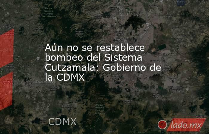 Aún no se restablece bombeo del Sistema Cutzamala: Gobierno de la CDMX. Noticias en tiempo real