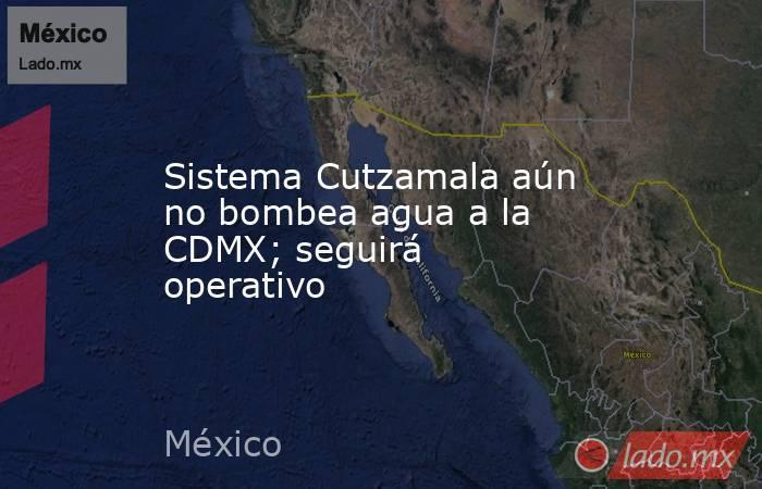 Sistema Cutzamala aún no bombea agua a la CDMX; seguirá operativo. Noticias en tiempo real