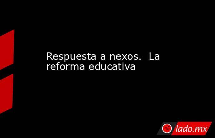 Respuesta a nexos.  La reforma educativa. Noticias en tiempo real