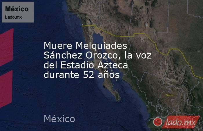 Muere Melquiades Sánchez Orozco, la voz del Estadio Azteca durante 52 años. Noticias en tiempo real