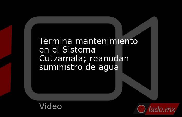 Termina mantenimiento en el Sistema Cutzamala; reanudan suministro de agua. Noticias en tiempo real