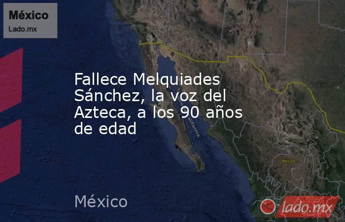 Fallece Melquiades Sánchez, la voz del Azteca, a los 90 años de edad. Noticias en tiempo real