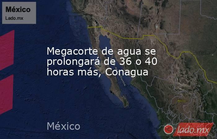 Megacorte de agua se prolongará de 36 o 40 horas más, Conagua. Noticias en tiempo real