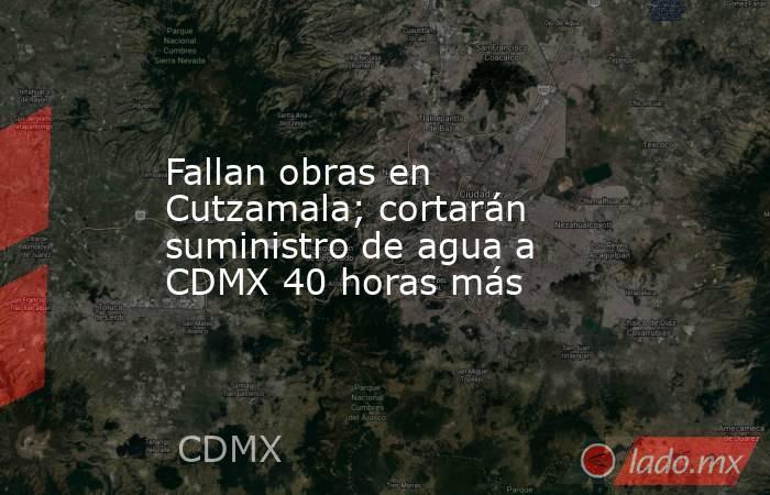 Fallan obras en Cutzamala; cortarán suministro de agua a CDMX 40 horas más. Noticias en tiempo real