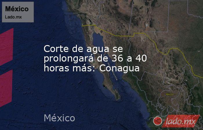 Corte de agua se prolongará de 36 a 40 horas más: Conagua. Noticias en tiempo real