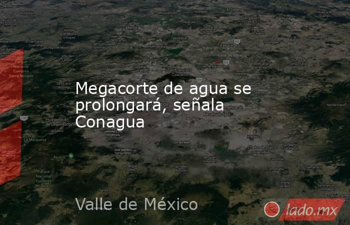 Megacorte de agua se prolongará, señala Conagua. Noticias en tiempo real