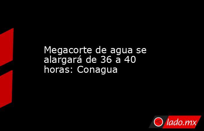 Megacorte de agua se alargará de 36 a 40 horas: Conagua. Noticias en tiempo real