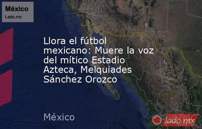 Llora el fútbol mexicano: Muere la voz del mítico Estadio Azteca, Melquiades Sánchez Orozco. Noticias en tiempo real