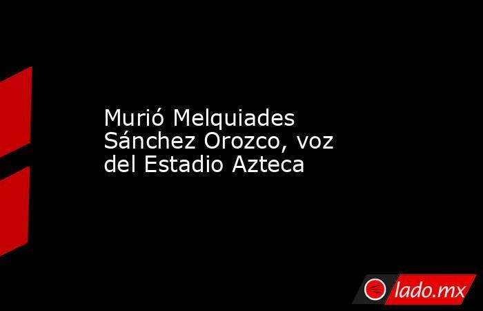 Murió Melquiades Sánchez Orozco, voz del Estadio Azteca. Noticias en tiempo real