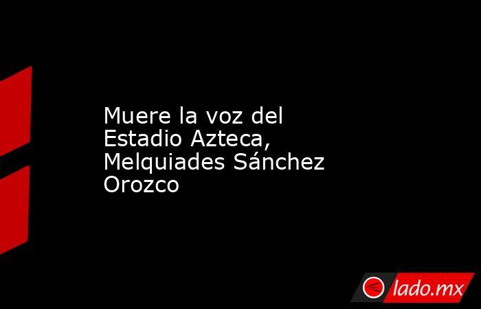 Muere la voz del Estadio Azteca, Melquiades Sánchez Orozco. Noticias en tiempo real