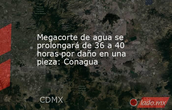 Megacorte de agua se prolongará de 36 a 40 horas por daño en una pieza: Conagua. Noticias en tiempo real