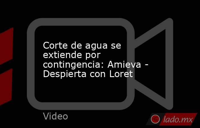 Corte de agua se extiende por contingencia: Amieva - Despierta con Loret. Noticias en tiempo real