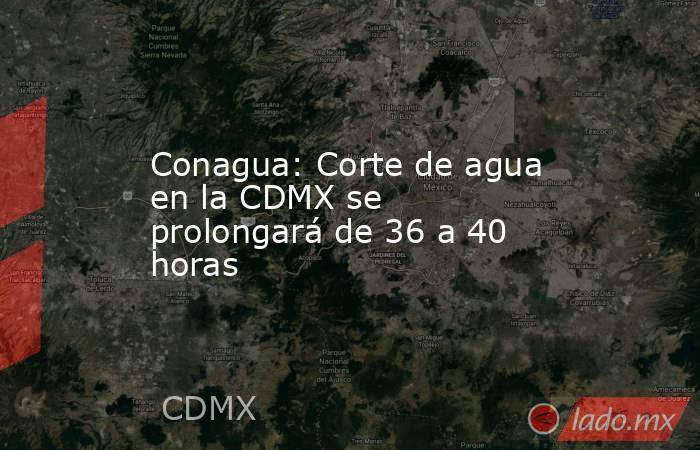 Conagua: Corte de agua en la CDMX se prolongará de 36 a 40 horas. Noticias en tiempo real