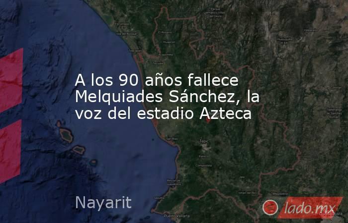 A los 90 años fallece Melquiades Sánchez, la voz del estadio Azteca. Noticias en tiempo real