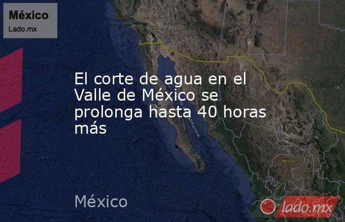 El corte de agua en el Valle de México se prolonga hasta 40 horas más. Noticias en tiempo real