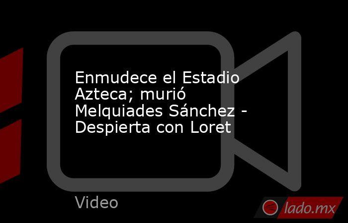 Enmudece el Estadio Azteca; murió Melquiades Sánchez - Despierta con Loret. Noticias en tiempo real