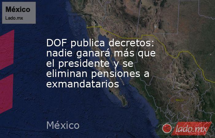 DOF publica decretos: nadie ganará más que el presidente y se eliminan pensiones a exmandatarios. Noticias en tiempo real