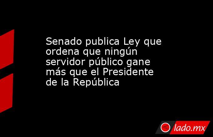 Senado publica Ley que ordena que ningún servidor público gane más que el Presidente de la República. Noticias en tiempo real