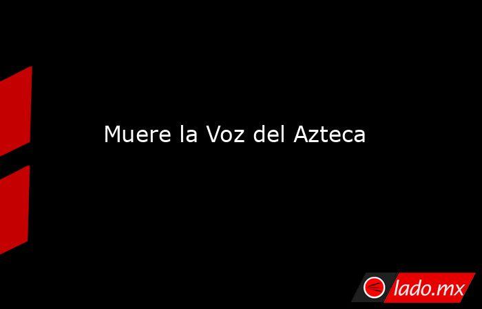 Muere la Voz del Azteca. Noticias en tiempo real
