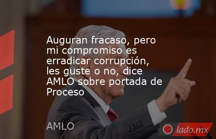 Auguran fracaso, pero mi compromiso es erradicar corrupción, les guste o no, dice AMLO sobre portada de Proceso. Noticias en tiempo real