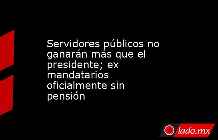 Servidores públicos no ganarán más que el presidente; ex mandatarios oficialmente sin pensión. Noticias en tiempo real