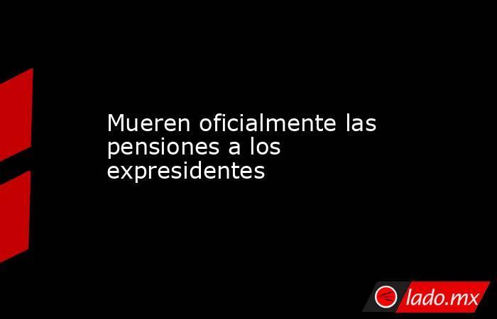 Mueren oficialmente las pensiones a los expresidentes. Noticias en tiempo real