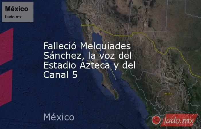 Falleció Melquiades Sánchez, la voz del Estadio Azteca y del Canal 5. Noticias en tiempo real