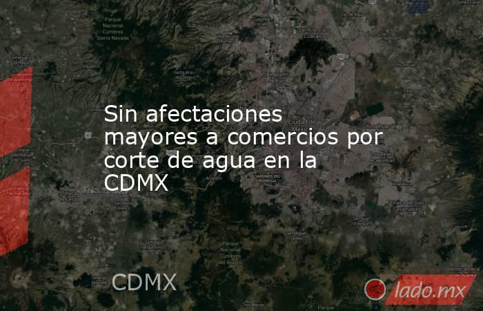 Sin afectaciones mayores a comercios por corte de agua en la CDMX. Noticias en tiempo real