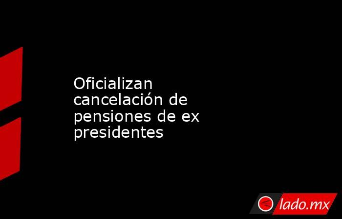 Oficializan cancelación de pensiones de ex presidentes. Noticias en tiempo real
