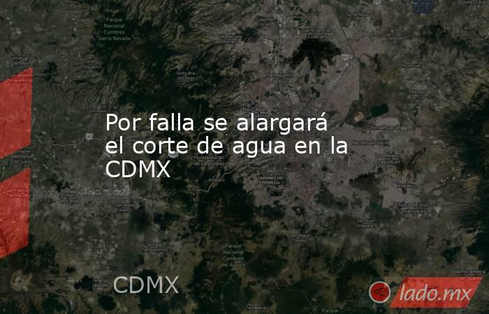 Por falla se alargará el corte de agua en la CDMX. Noticias en tiempo real
