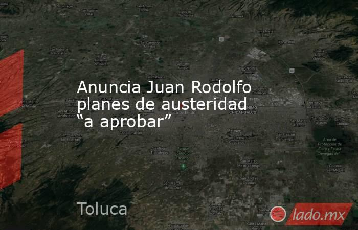 """Anuncia Juan Rodolfo planes de austeridad """"a aprobar"""". Noticias en tiempo real"""