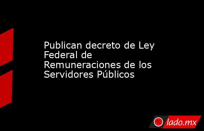 Publican decreto de Ley Federal de Remuneraciones de los Servidores Públicos. Noticias en tiempo real