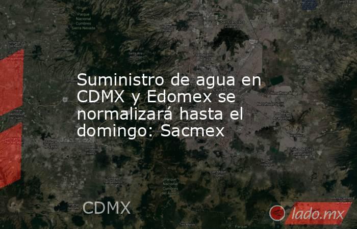 Suministro de agua en CDMX y Edomex se normalizará hasta el domingo: Sacmex. Noticias en tiempo real