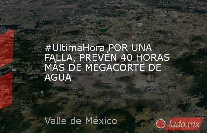 #UltimaHora POR UNA FALLA, PREVÉN 40 HORAS MÁS DE MEGACORTE DE AGUA. Noticias en tiempo real