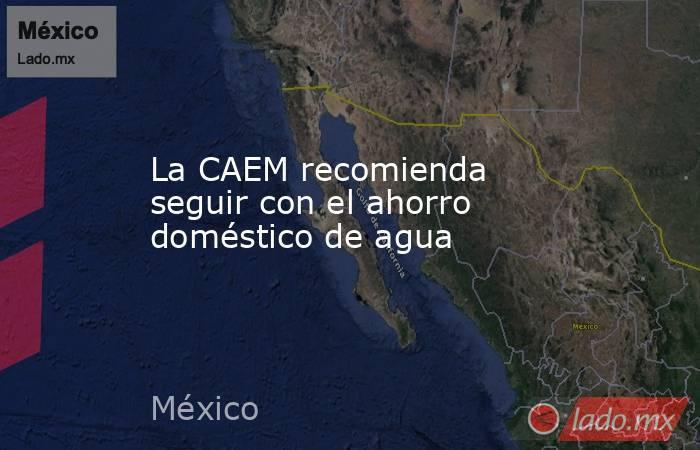 La CAEM recomienda seguir con el ahorro doméstico de agua. Noticias en tiempo real