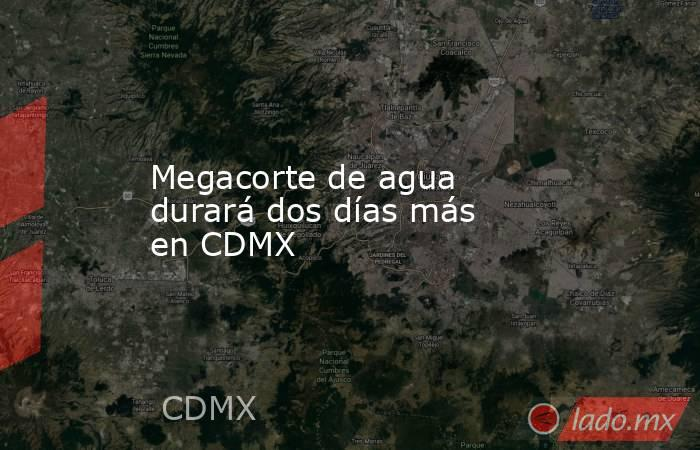 Megacorte de agua durará dos días más en CDMX. Noticias en tiempo real
