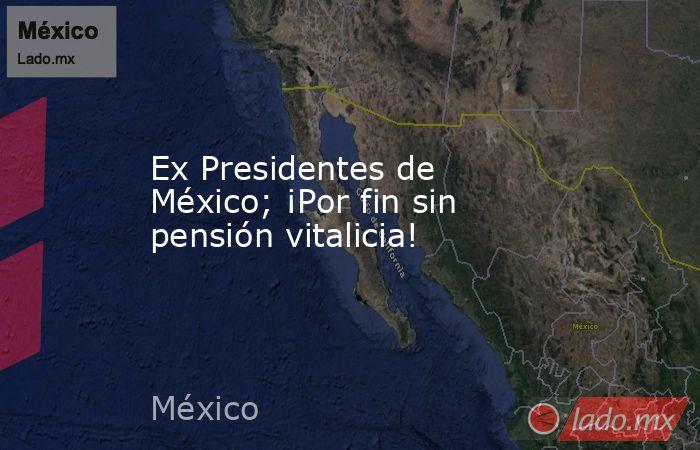 Ex Presidentes de México; ¡Por fin sin pensión vitalicia!. Noticias en tiempo real