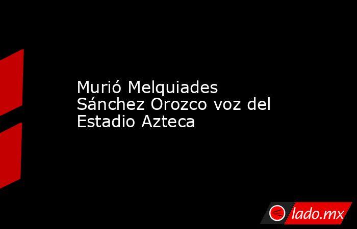 Murió Melquiades Sánchez Orozco voz del Estadio Azteca. Noticias en tiempo real