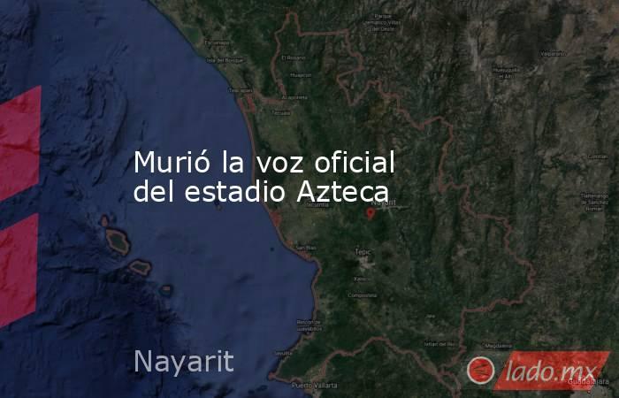 Murió la voz oficial del estadio Azteca. Noticias en tiempo real